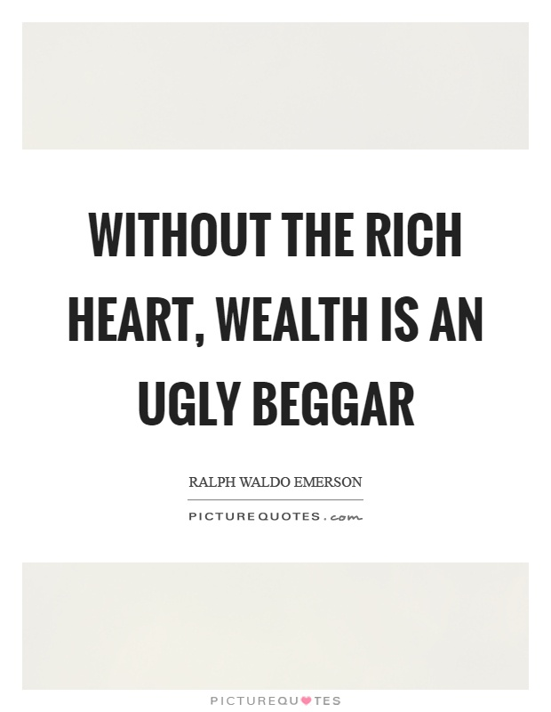 Without the rich heart, wealth is an ugly beggar Picture Quote #1