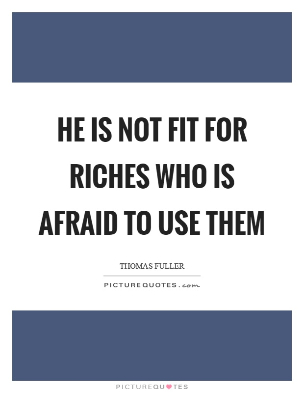 He is not fit for riches who is afraid to use them Picture Quote #1