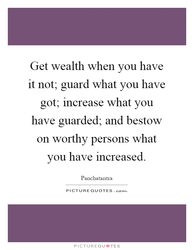 Get wealth when you have it not; guard what you have got; increase what you have guarded; and bestow on worthy persons what you have increased Picture Quote #1