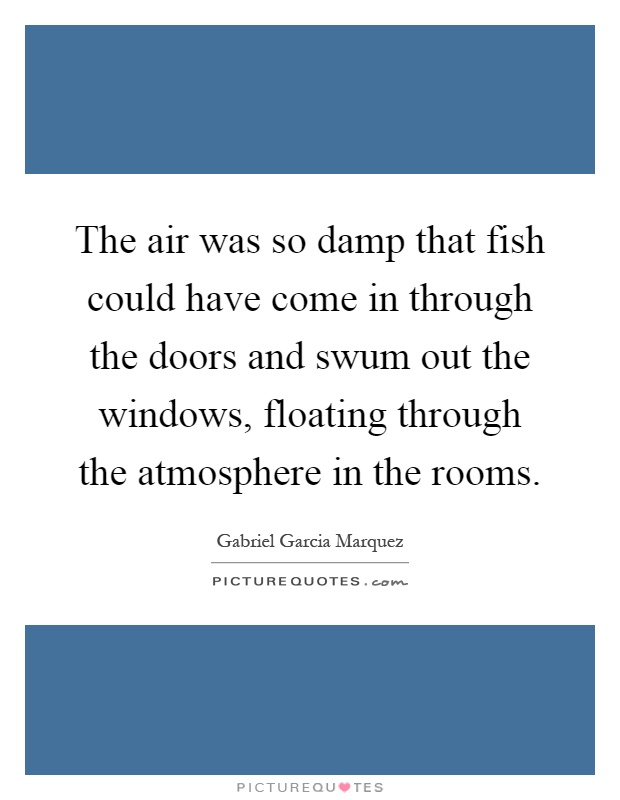 The air was so damp that fish could have come in through the doors and swum out the windows, floating through the atmosphere in the rooms Picture Quote #1