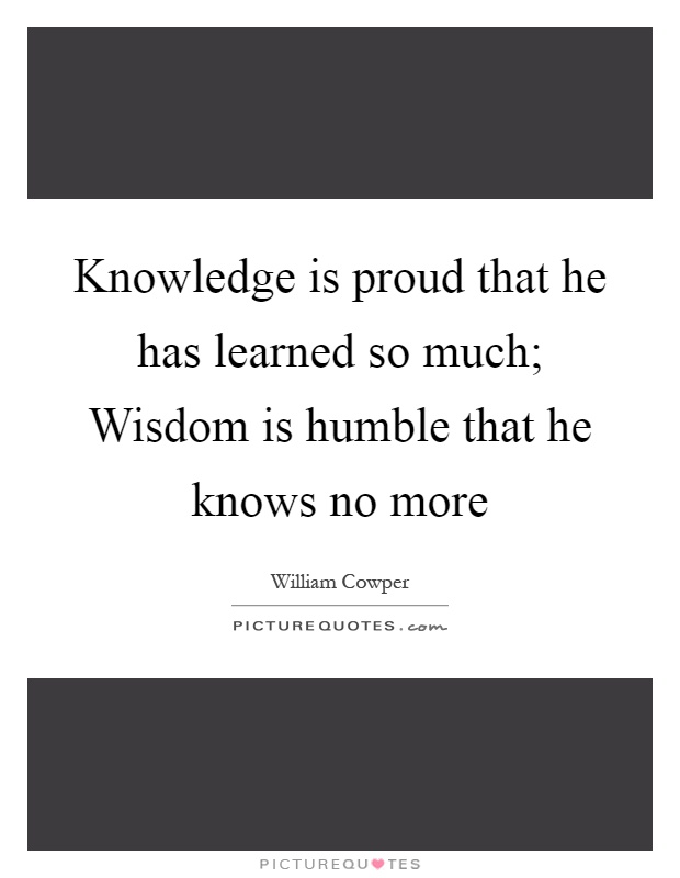 Knowledge is proud that he has learned so much; Wisdom is humble that he knows no more Picture Quote #1