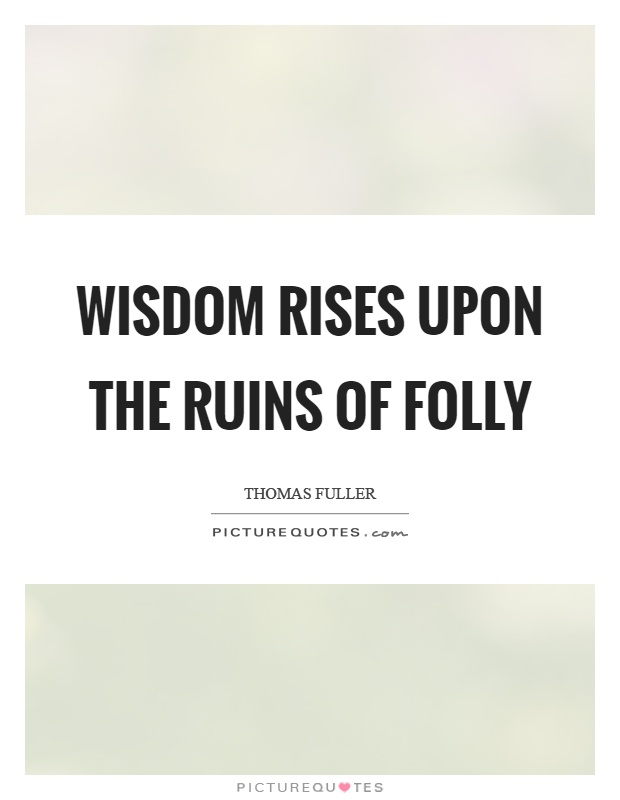 Wisdom rises upon the ruins of folly Picture Quote #1