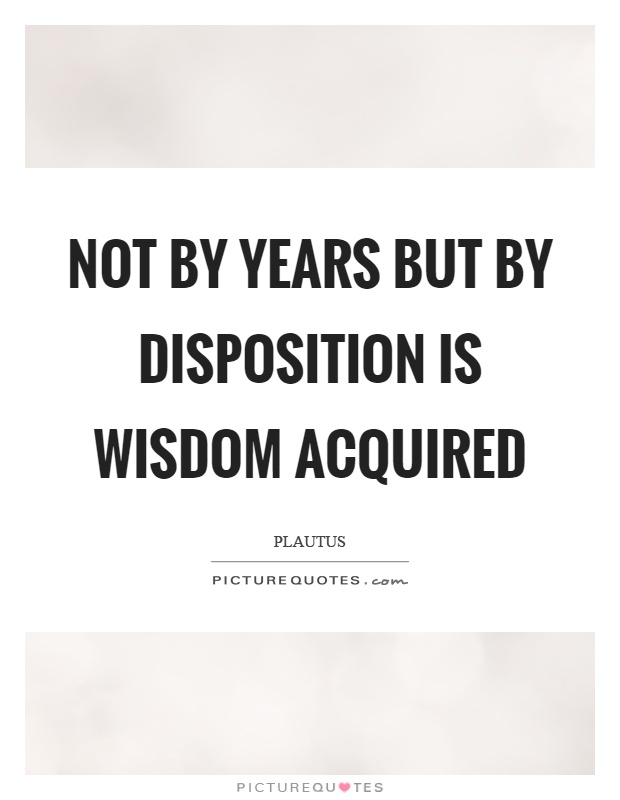 Not by years but by disposition is wisdom acquired Picture Quote #1