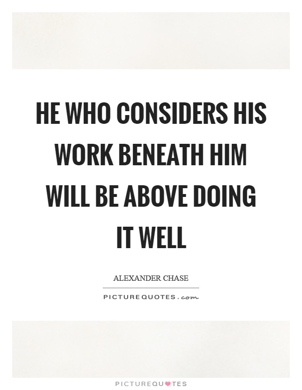 He who considers his work beneath him will be above doing it well Picture Quote #1