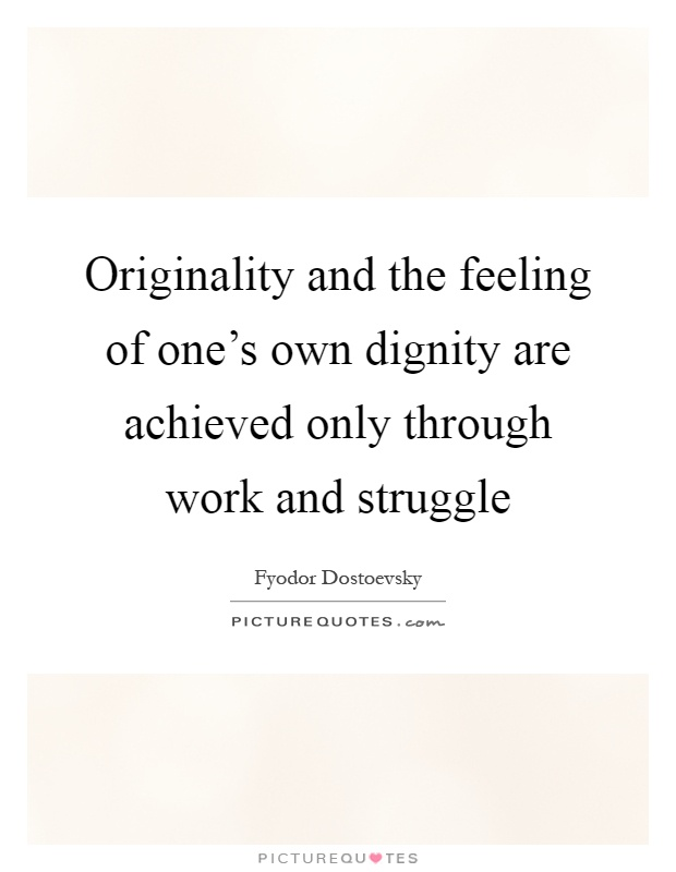 Originality and the feeling of one's own dignity are achieved only through work and struggle Picture Quote #1