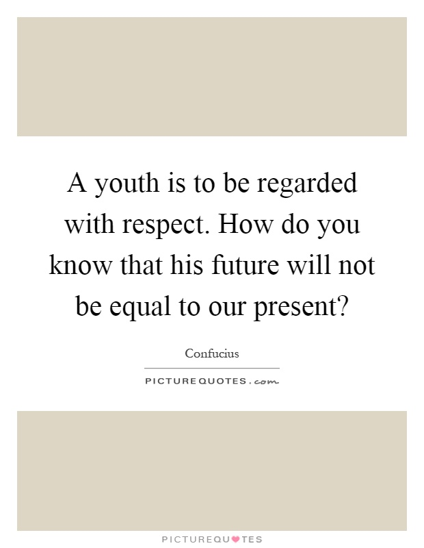 A youth is to be regarded with respect. How do you know that his future will not be equal to our present? Picture Quote #1