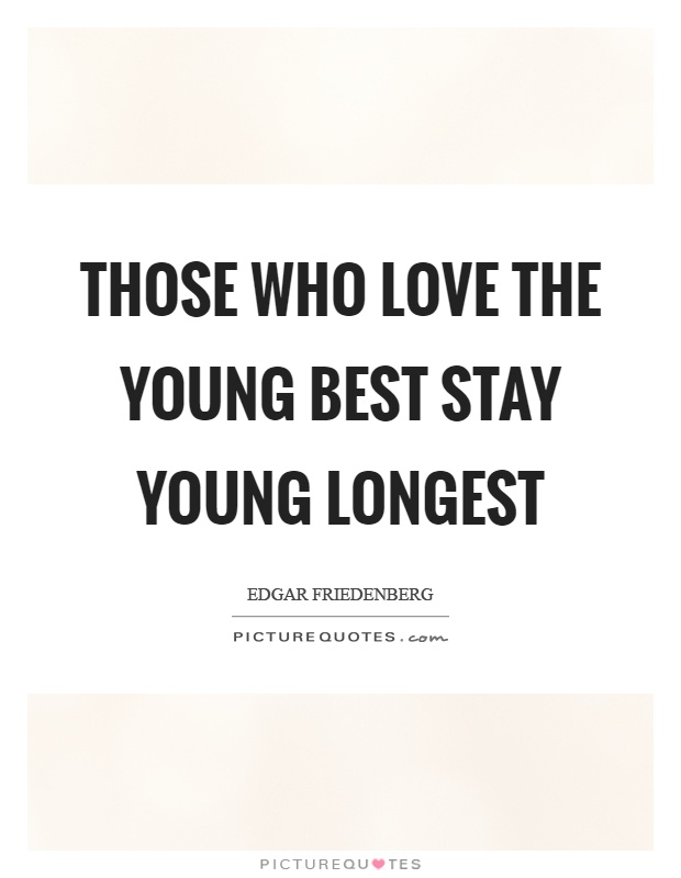 Those who love the young best stay young longest Picture Quote #1