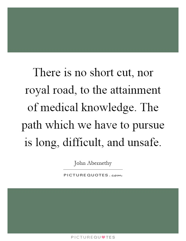 There is no short cut, nor royal road, to the attainment of medical knowledge. The path which we have to pursue is long, difficult, and unsafe Picture Quote #1