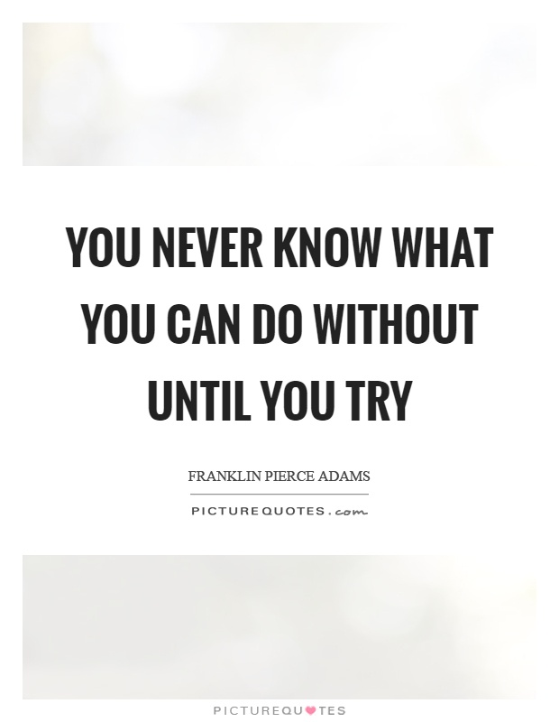 You never know what you can do without until you try Picture Quote #1