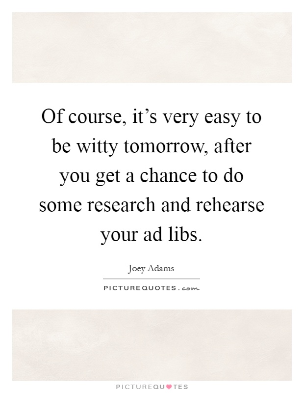 Of course, it's very easy to be witty tomorrow, after you get a chance to do some research and rehearse your ad libs Picture Quote #1