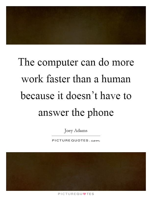 The computer can do more work faster than a human because it doesn't have to answer the phone Picture Quote #1