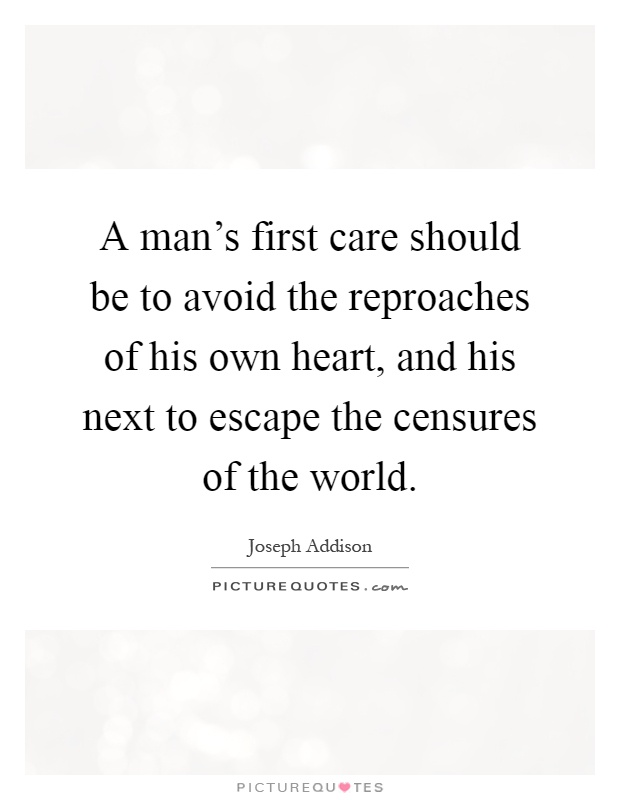 A man's first care should be to avoid the reproaches of his own heart, and his next to escape the censures of the world Picture Quote #1