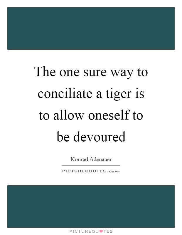 The one sure way to conciliate a tiger is to allow oneself to be devoured Picture Quote #1