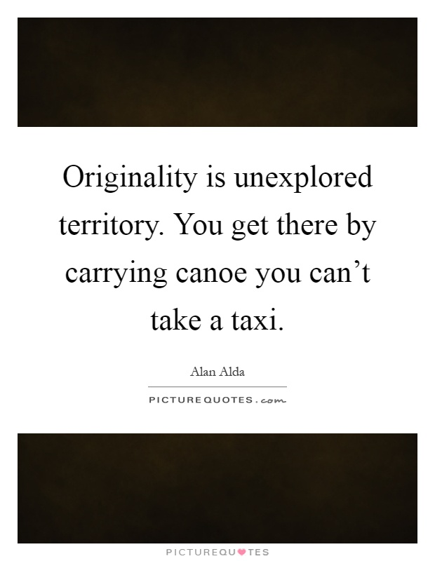 Originality is unexplored territory. You get there by carrying canoe you can't take a taxi Picture Quote #1
