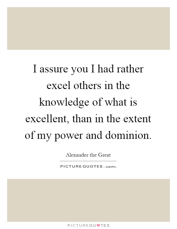 I assure you I had rather excel others in the knowledge of what is excellent, than in the extent of my power and dominion Picture Quote #1