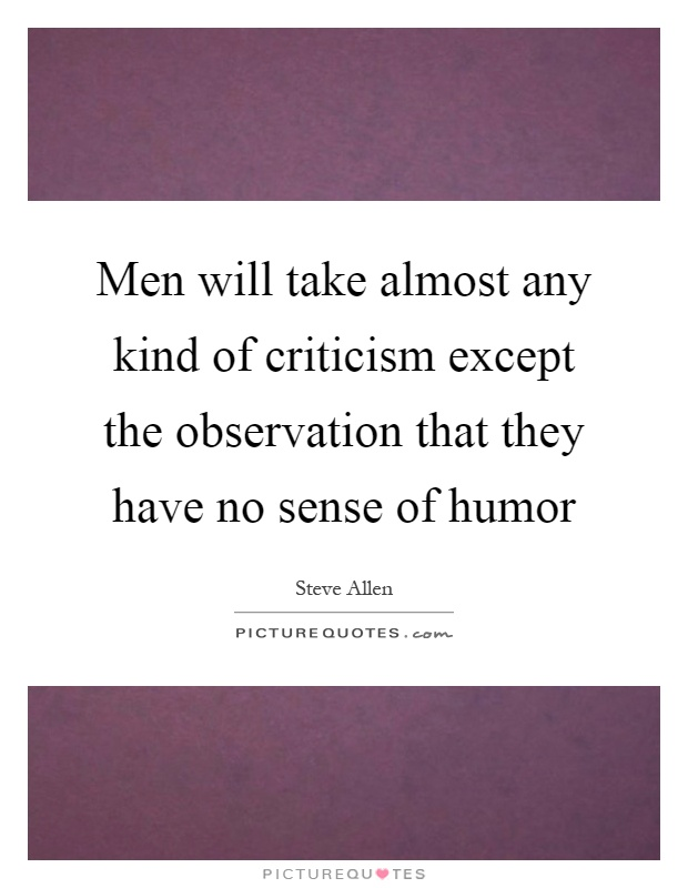 Men will take almost any kind of criticism except the observation that they have no sense of humor Picture Quote #1