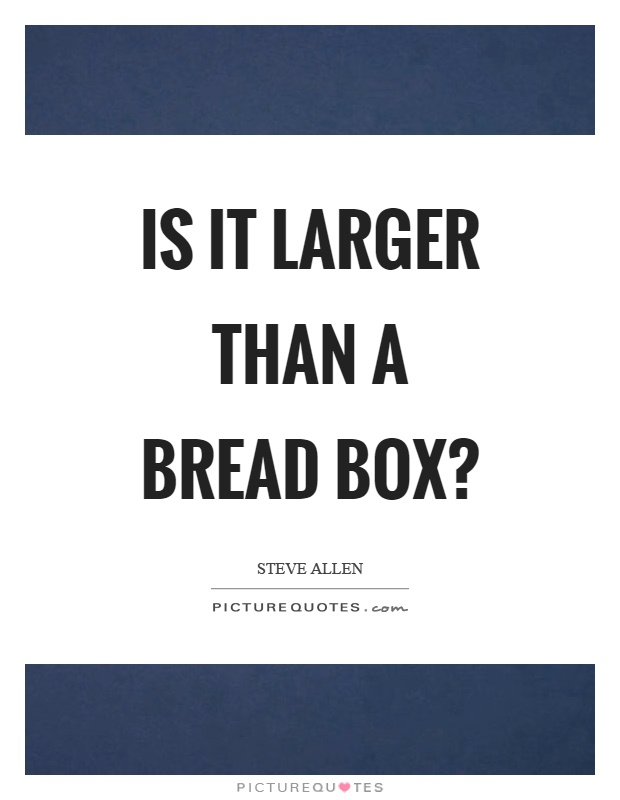 Is it larger than a bread box? Picture Quote #1