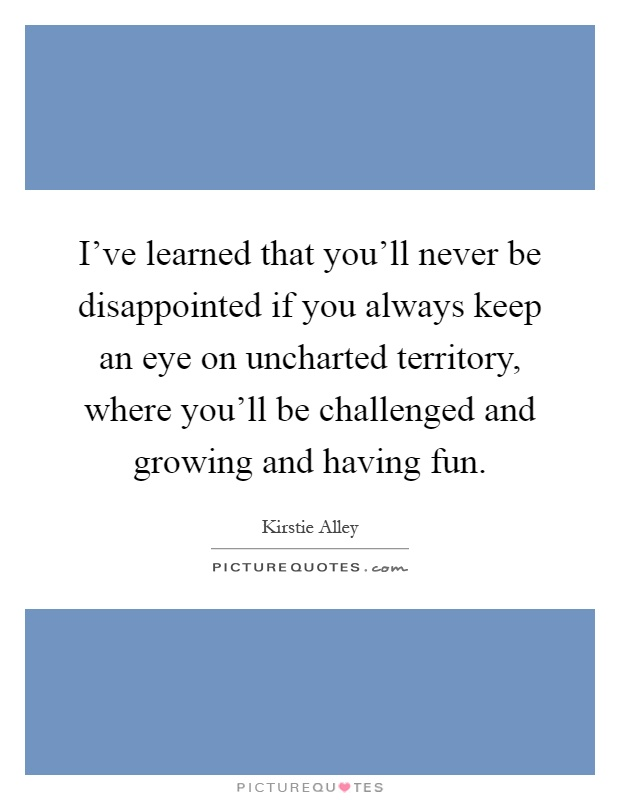 I've learned that you'll never be disappointed if you always keep an eye on uncharted territory, where you'll be challenged and growing and having fun Picture Quote #1
