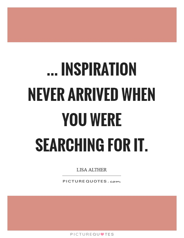 ... Inspiration never arrived when you were searching for it Picture Quote #1