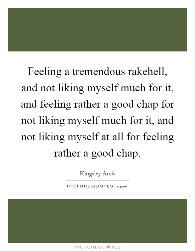 Feeling a tremendous rakehell, and not liking myself much for it, and feeling rather a good chap for not liking myself much for it, and not liking myself at all for feeling rather a good chap Picture Quote #1