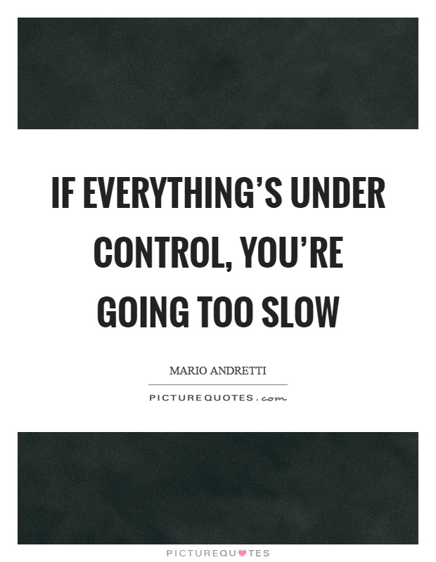 If everything's under control, you're going too slow Picture Quote #1