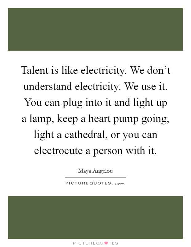 Talent is like electricity. We don't understand electricity. We use it. You can plug into it and light up a lamp, keep a heart pump going, light a cathedral, or you can electrocute a person with it Picture Quote #1