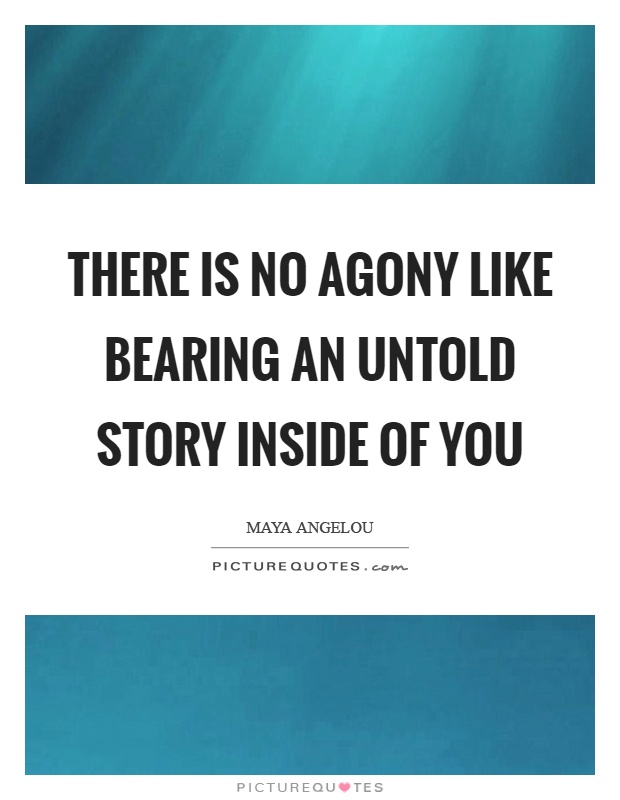 There is no agony like bearing an untold story inside of you Picture Quote #1
