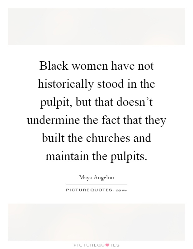 Black women have not historically stood in the pulpit, but that doesn't undermine the fact that they built the churches and maintain the pulpits Picture Quote #1