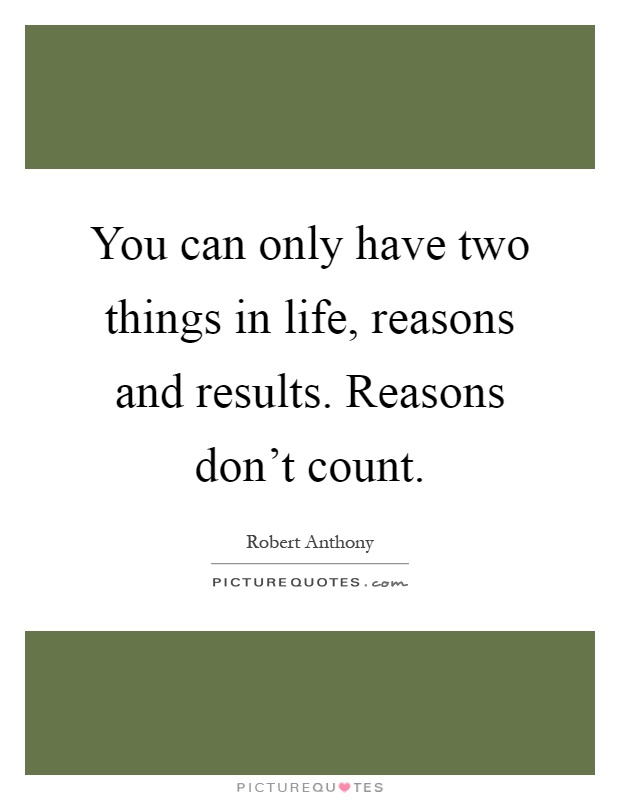 You can only have two things in life, reasons and results. Reasons don't count Picture Quote #1