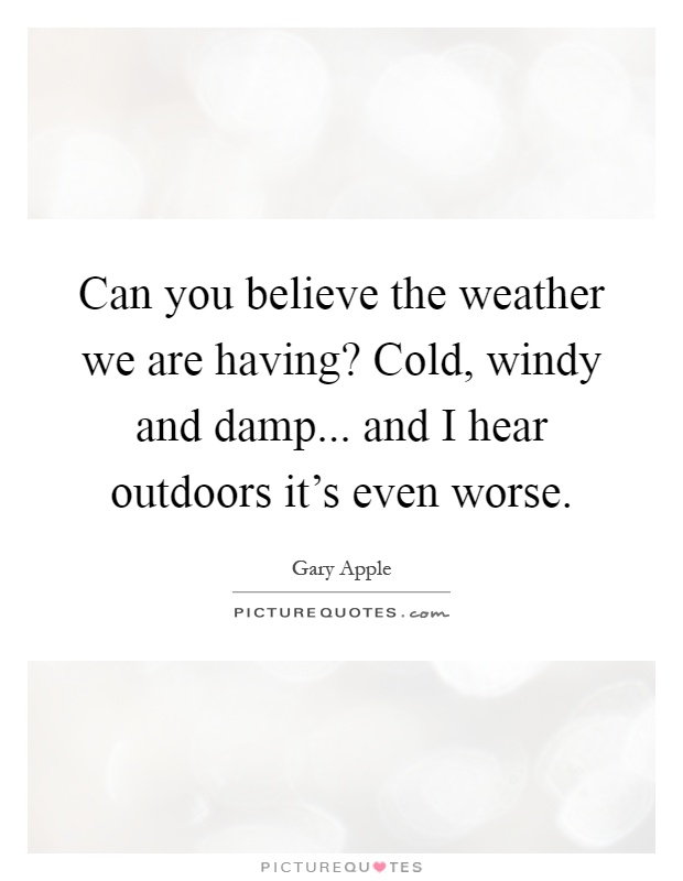 Can you believe the weather we are having? Cold, windy and damp... and I hear outdoors it's even worse Picture Quote #1