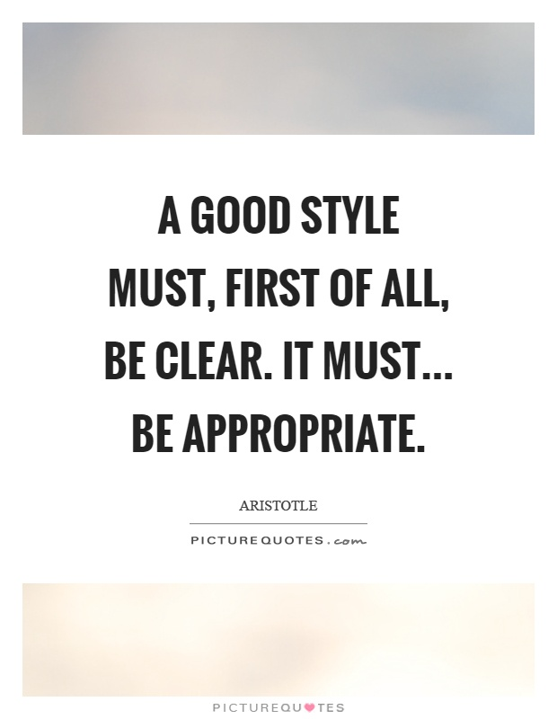 A good style must, first of all, be clear. It must... Be appropriate Picture Quote #1
