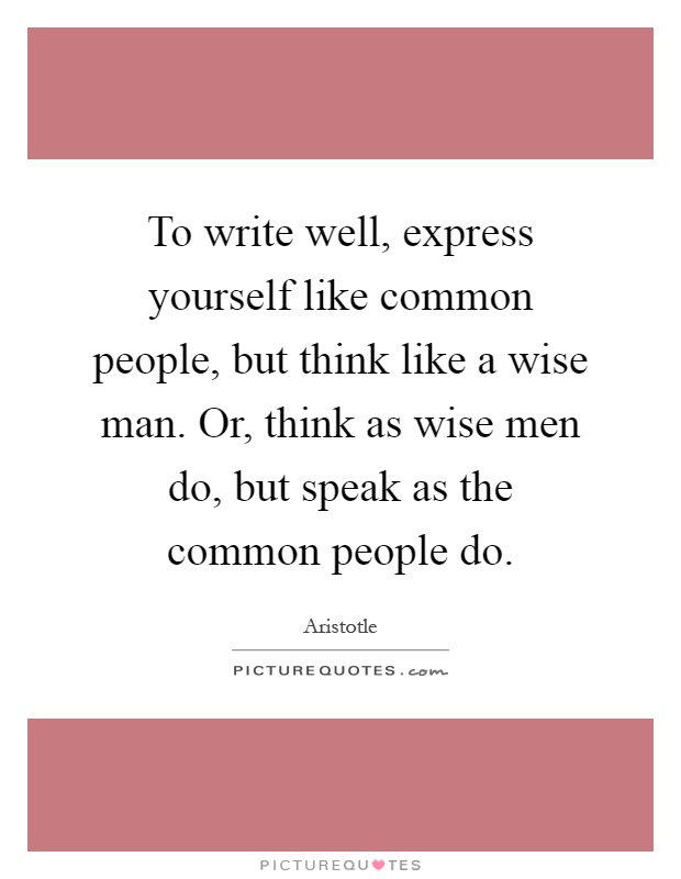 To write well, express yourself like common people, but think like a wise man. Or, think as wise men do, but speak as the common people do Picture Quote #1