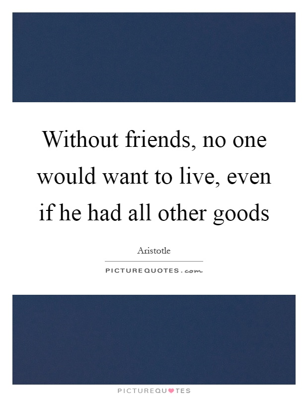Without friends, no one would want to live, even if he had all other goods Picture Quote #1