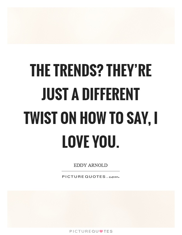 The trends? they're just a different twist on how to say, I love you Picture Quote #1