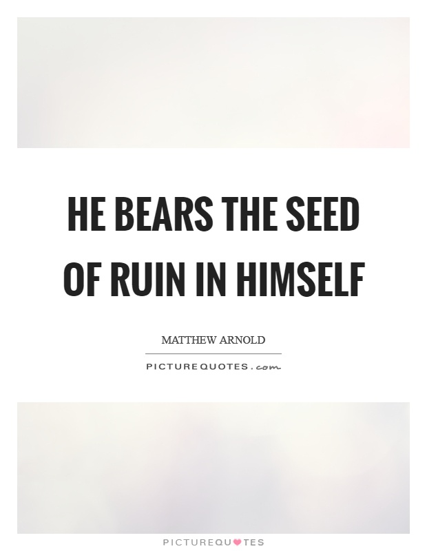 He bears the seed of ruin in himself Picture Quote #1