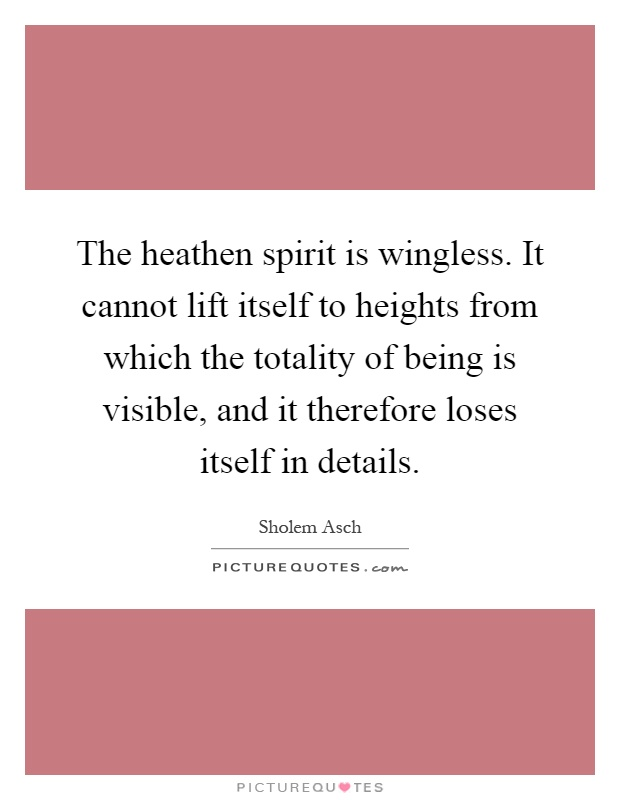 The heathen spirit is wingless. It cannot lift itself to heights from which the totality of being is visible, and it therefore loses itself in details Picture Quote #1