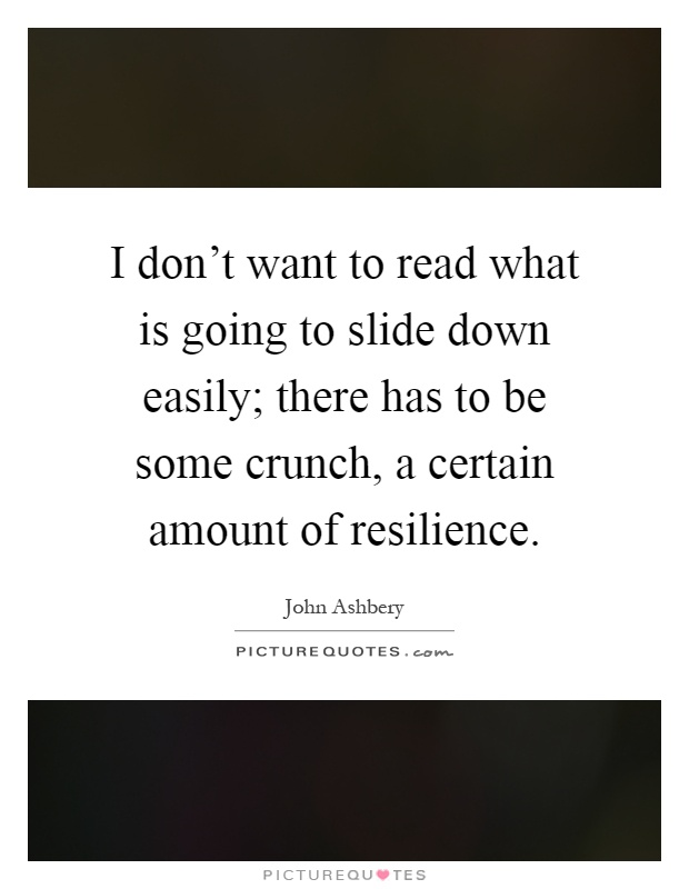 I don't want to read what is going to slide down easily; there has to be some crunch, a certain amount of resilience Picture Quote #1