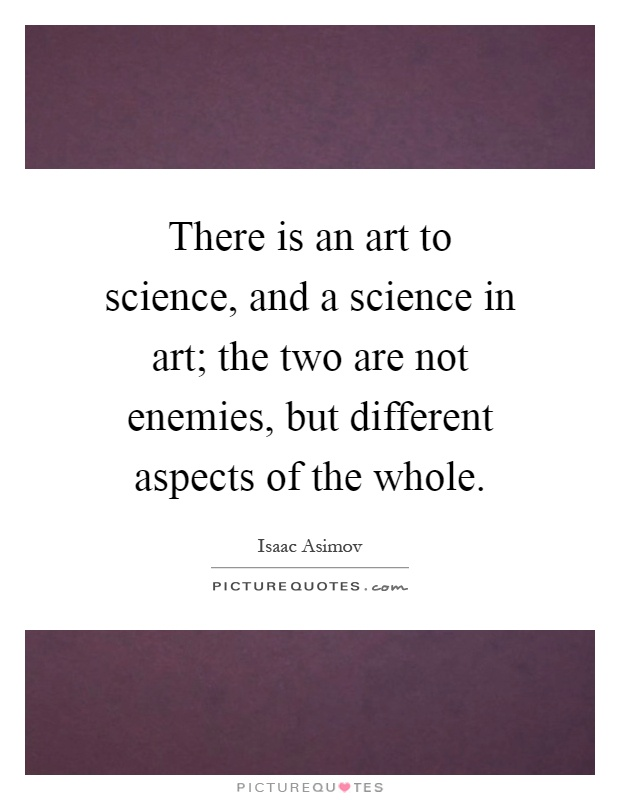 There is an art to science, and a science in art; the two are not enemies, but different aspects of the whole Picture Quote #1