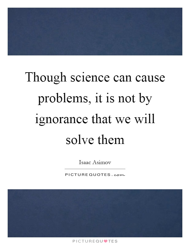 Though science can cause problems, it is not by ignorance that we will solve them Picture Quote #1