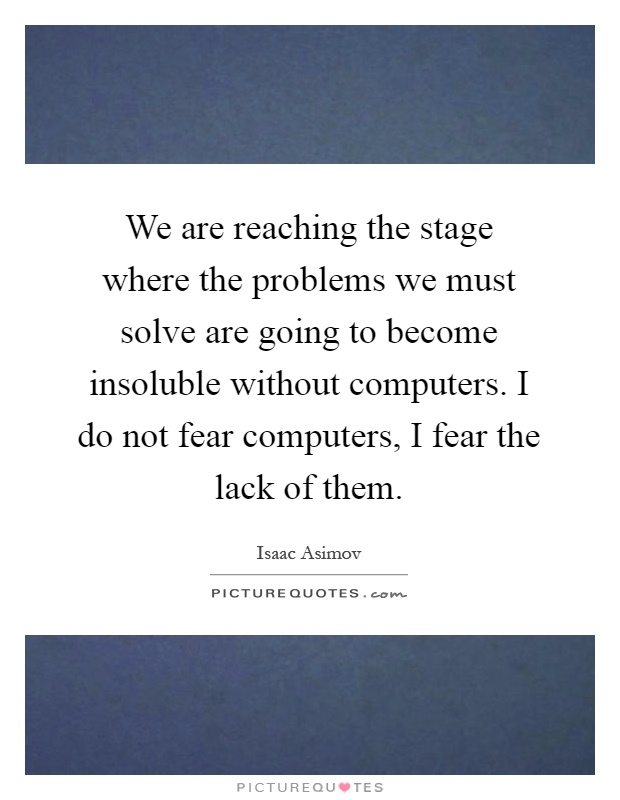 We are reaching the stage where the problems we must solve are going to become insoluble without computers. I do not fear computers, I fear the lack of them Picture Quote #1