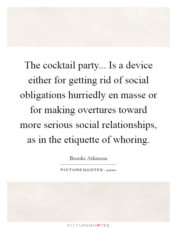 The cocktail party... Is a device either for getting rid of social obligations hurriedly en masse or for making overtures toward more serious social relationships, as in the etiquette of whoring Picture Quote #1