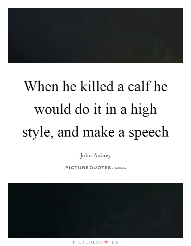 When he killed a calf he would do it in a high style, and make a speech Picture Quote #1