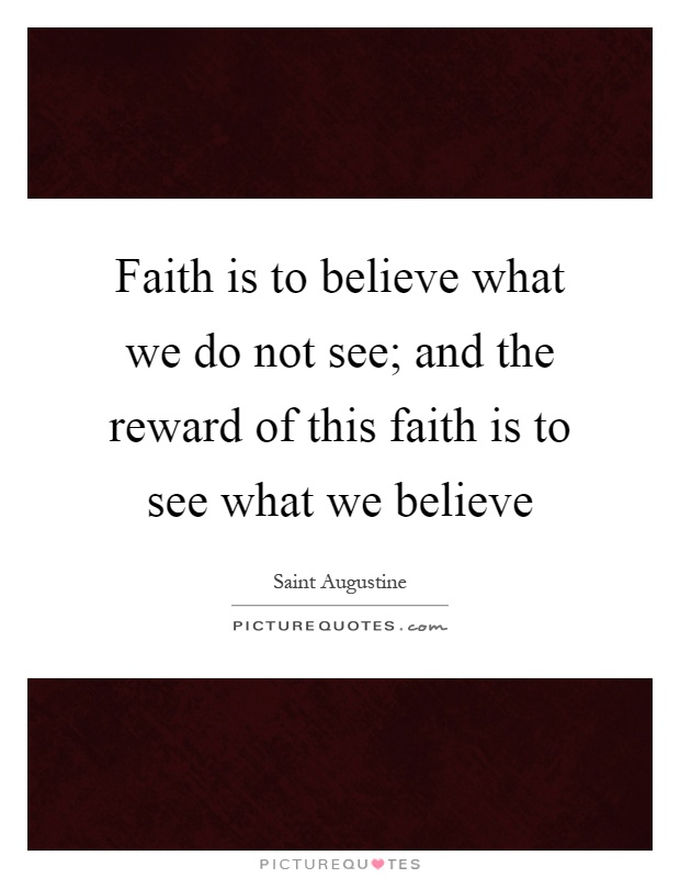 Faith is to believe what we do not see; and the reward of this faith is to see what we believe Picture Quote #1