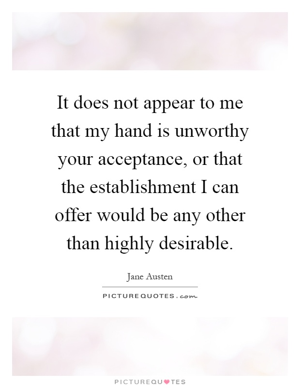 It does not appear to me that my hand is unworthy your acceptance, or that the establishment I can offer would be any other than highly desirable Picture Quote #1