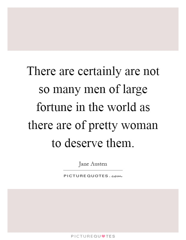 There are certainly are not so many men of large fortune in the world as there are of pretty woman to deserve them Picture Quote #1