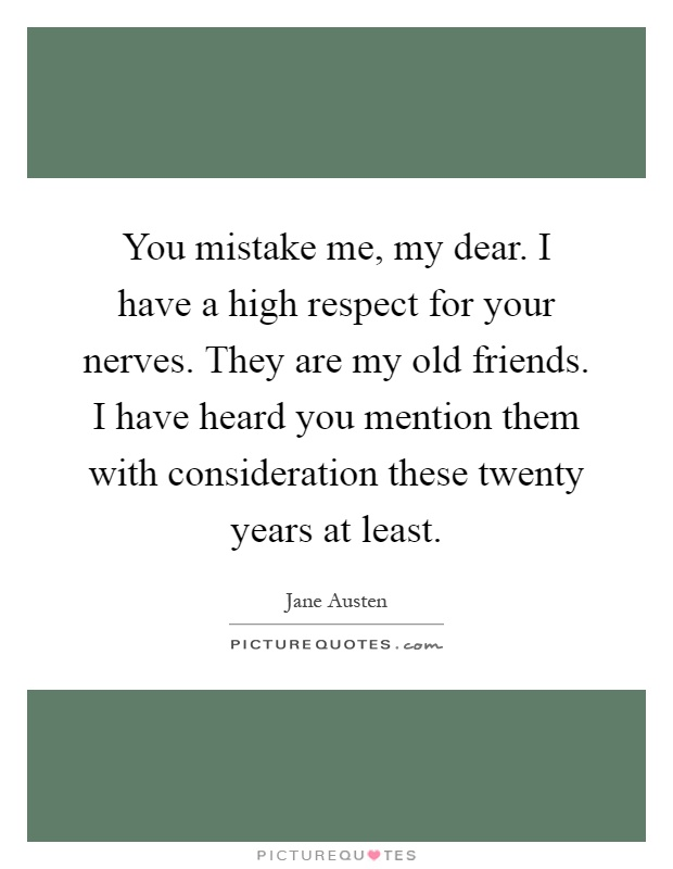 You mistake me, my dear. I have a high respect for your nerves. They are my old friends. I have heard you mention them with consideration these twenty years at least Picture Quote #1