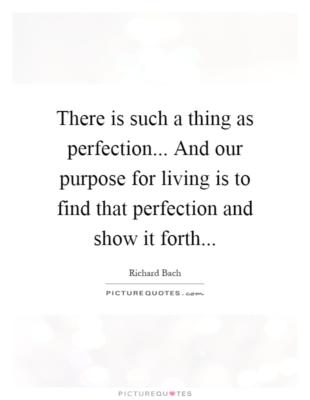 There is such a thing as perfection... And our purpose for living is to find that perfection and show it forth Picture Quote #1