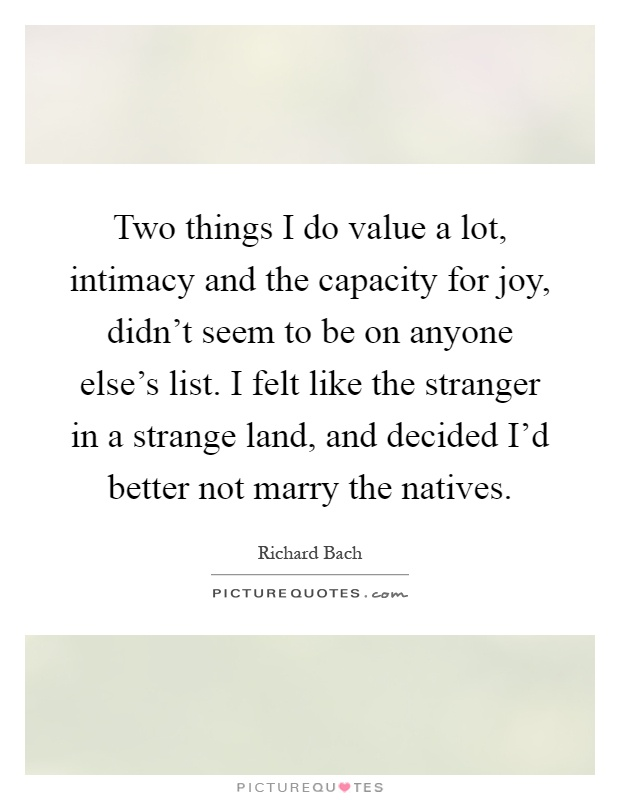 Two things I do value a lot, intimacy and the capacity for joy, didn't seem to be on anyone else's list. I felt like the stranger in a strange land, and decided I'd better not marry the natives Picture Quote #1