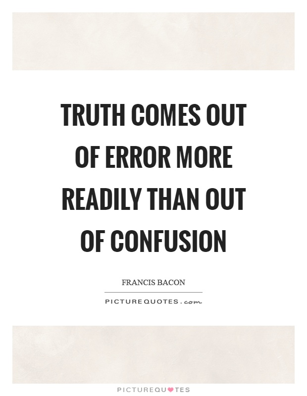Truth comes out of error more readily than out of confusion Picture Quote #1
