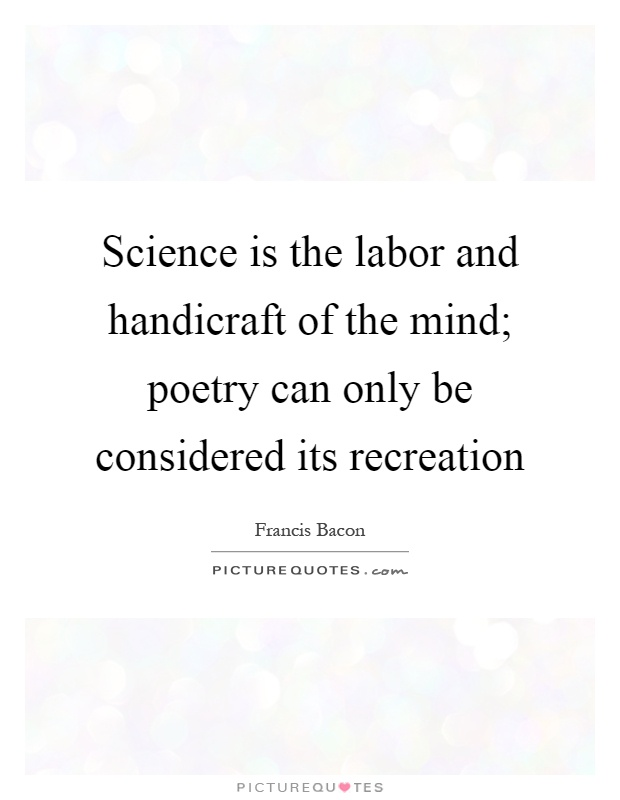 Science is the labor and handicraft of the mind; poetry can only be considered its recreation Picture Quote #1